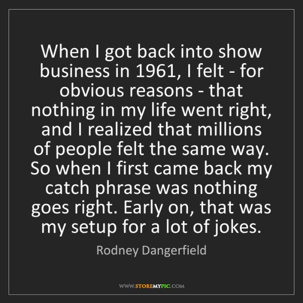 Rodney Dangerfield: When I got back into show business in 1961, I felt -...