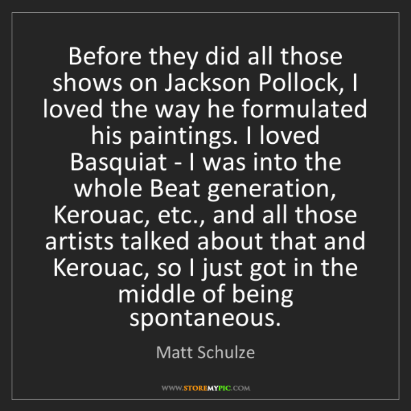 Matt Schulze: Before they did all those shows on Jackson Pollock, I...