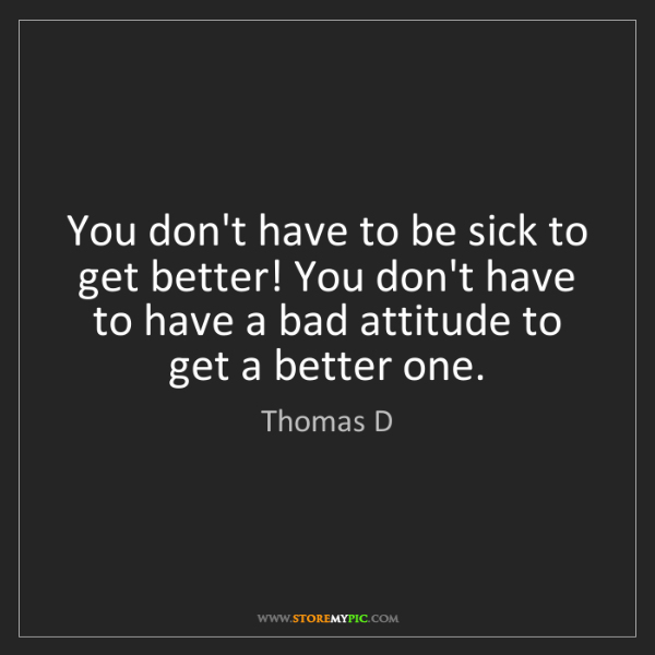 Thomas D: You don't have to be sick to get better! You don't have...