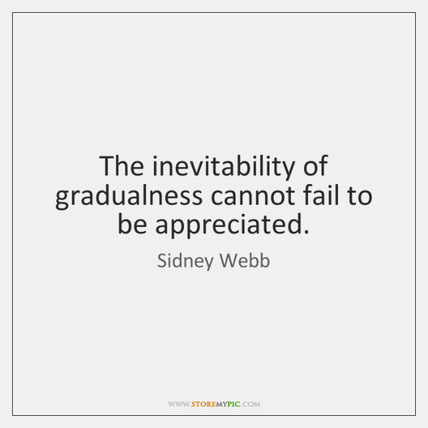 The inevitability of gradualness cannot fail to be appreciated.