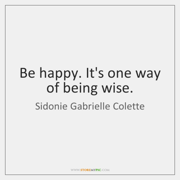 Be happy. It's one way of being wise.