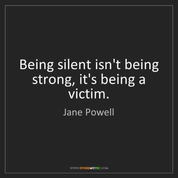Jane Powell: Being silent isn't being strong, it's being a victim.