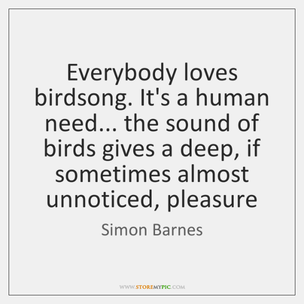 Everybody loves birdsong. It's a human need... the sound of birds gives ...