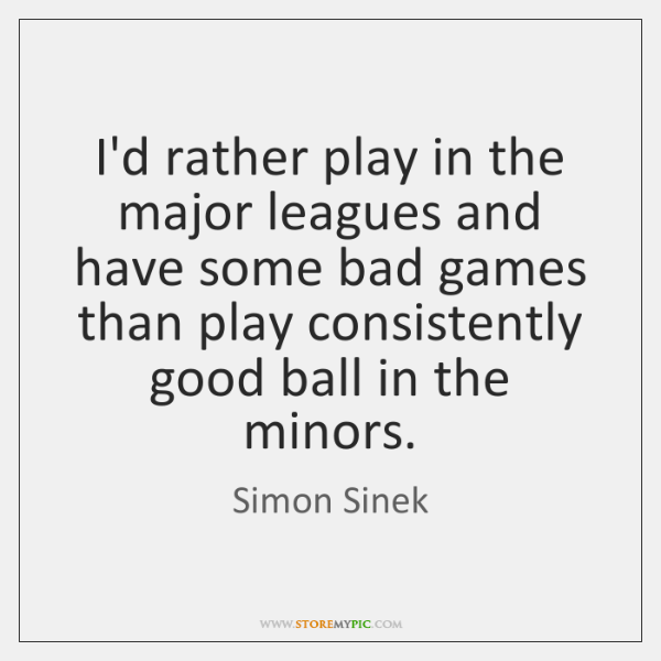 I'd rather play in the major leagues and have some bad games ...