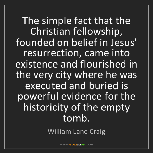 William Lane Craig: The simple fact that the Christian fellowship, founded...