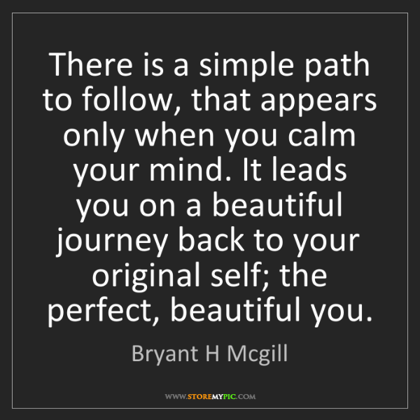 Bryant H Mcgill: There is a simple path to follow, that appears only when...