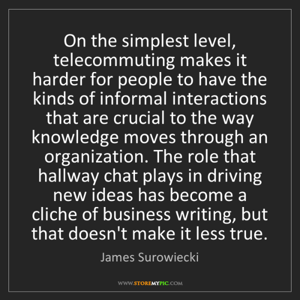 James Surowiecki: On the simplest level, telecommuting makes it harder...