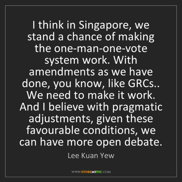 Lee Kuan Yew: I think in Singapore, we stand a chance of making the...