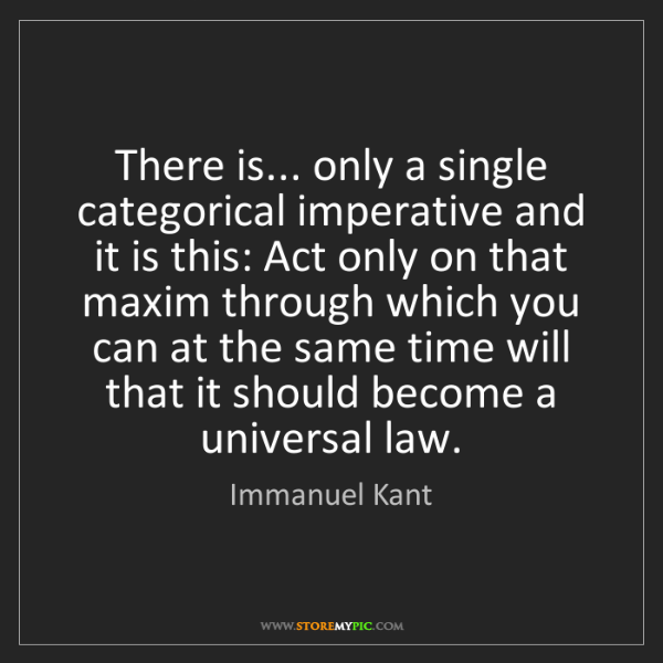 Immanuel Kant: There is... only a single categorical imperative and...