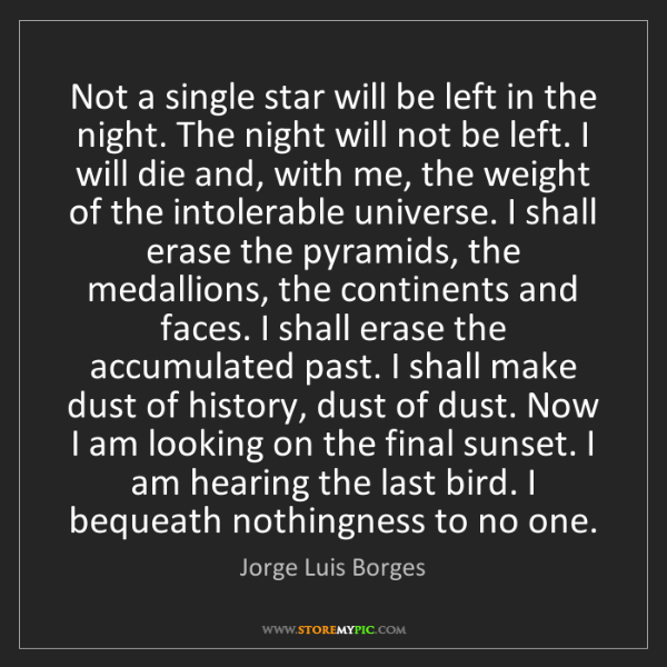 Jorge Luis Borges: Not a single star will be left in the night. The night...