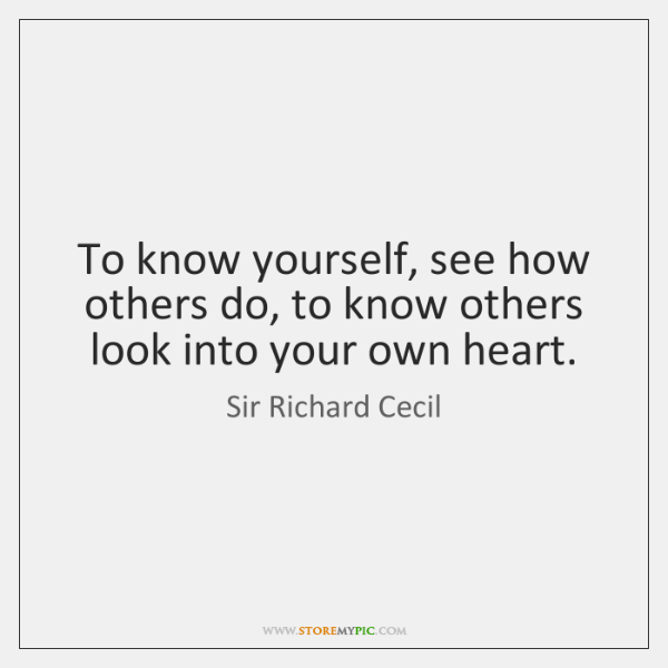 To know yourself, see how others do, to know others look into ...