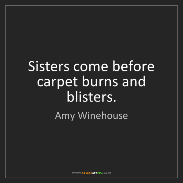 Amy Winehouse: Sisters come before carpet burns and blisters.