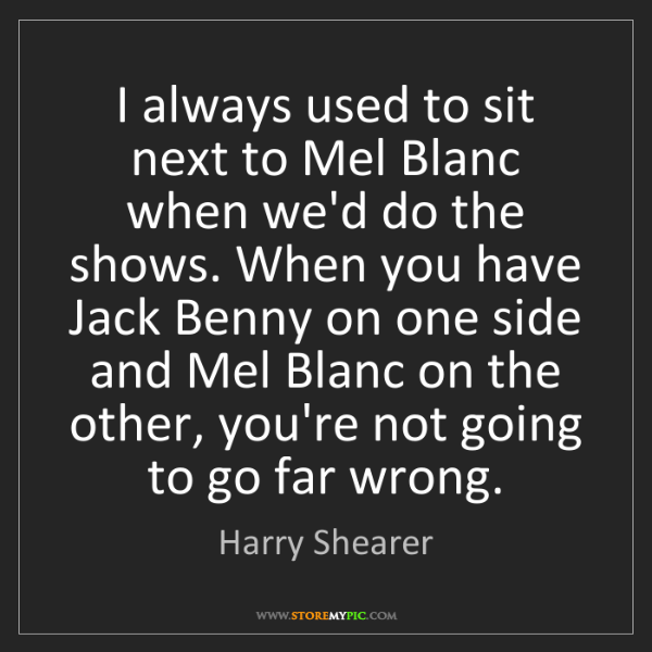 Harry Shearer: I always used to sit next to Mel Blanc when we'd do the...