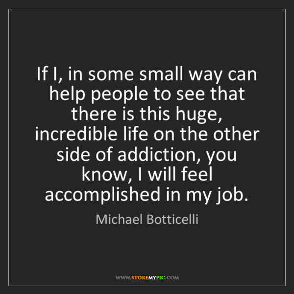 Michael Botticelli: If I, in some small way can help people to see that there...