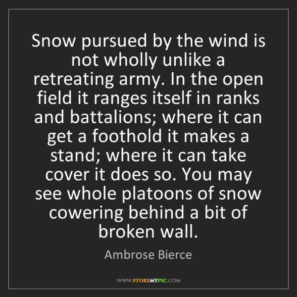 Ambrose Bierce: Snow pursued by the wind is not wholly unlike a retreating...