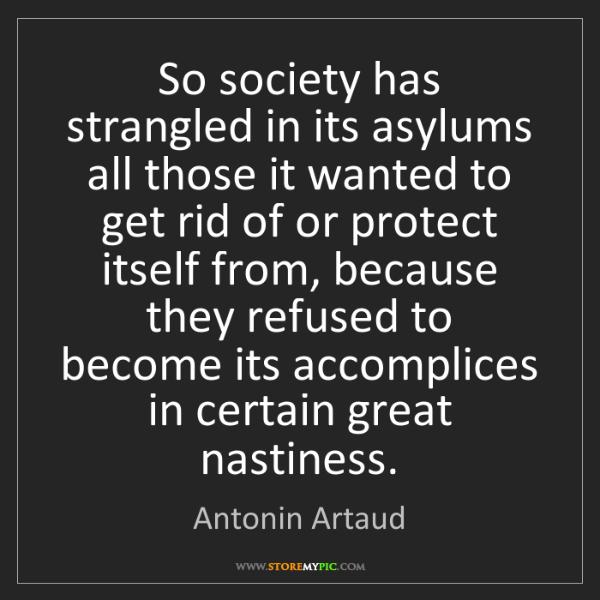 Antonin Artaud: So society has strangled in its asylums all those it...