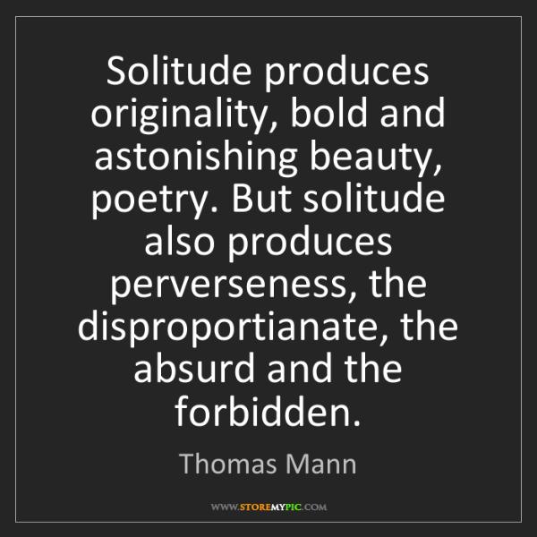 Thomas Mann: Solitude produces originality, bold and astonishing beauty,...