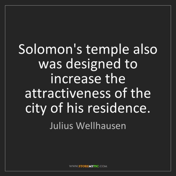 Julius Wellhausen: Solomon's temple also was designed to increase the attractiveness...