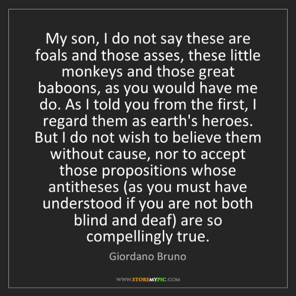 Giordano Bruno: My son, I do not say these are foals and those asses,...