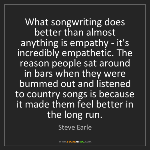 Steve Earle: What songwriting does better than almost anything is...