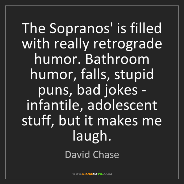 David Chase: The Sopranos' is filled with really retrograde humor....