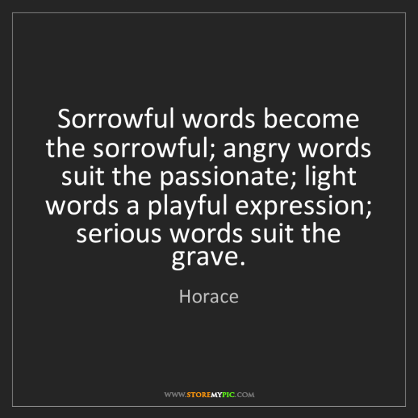 Horace: Sorrowful words become the sorrowful; angry words suit...