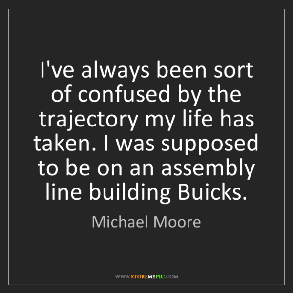 Michael Moore: I've always been sort of confused by the trajectory my...