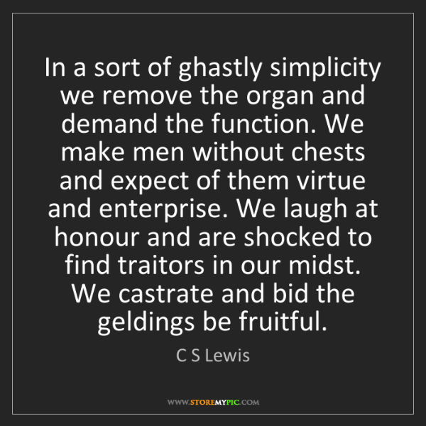 C S Lewis: In a sort of ghastly simplicity we remove the organ and...