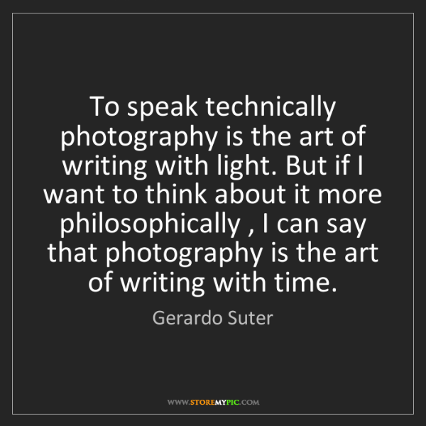 Gerardo Suter: To speak technically photography is the art of writing...