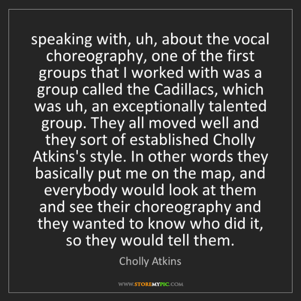 Cholly Atkins: speaking with, uh, about the vocal choreography, one...