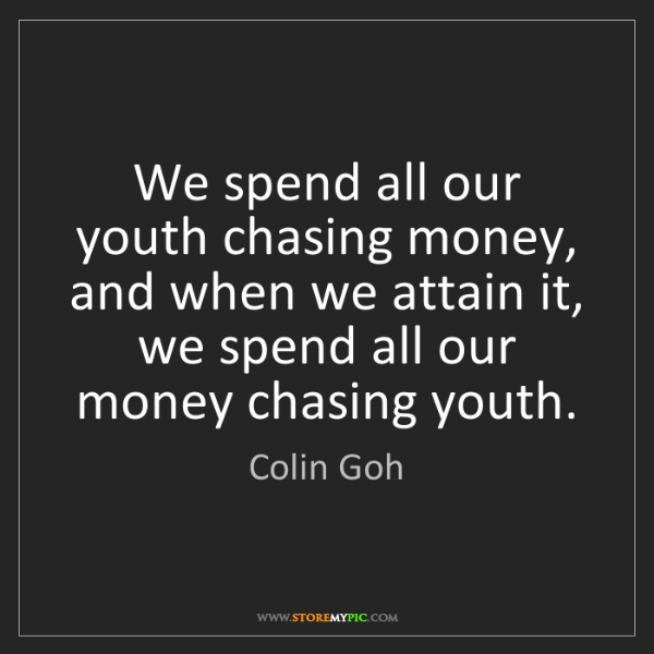 Colin Goh: We spend all our youth chasing money, and when we attain...