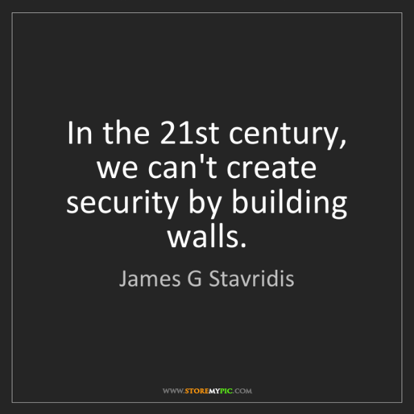 James G Stavridis: In the 21st century, we can't create security by building...