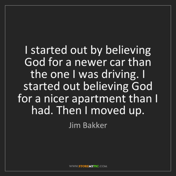 Jim Bakker: I started out by believing God for a newer car than the...