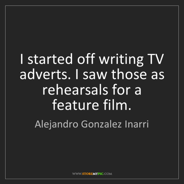 Alejandro Gonzalez Inarri: I started off writing TV adverts. I saw those as rehearsals...