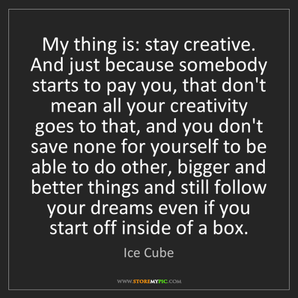 Ice Cube: My thing is: stay creative. And just because somebody...