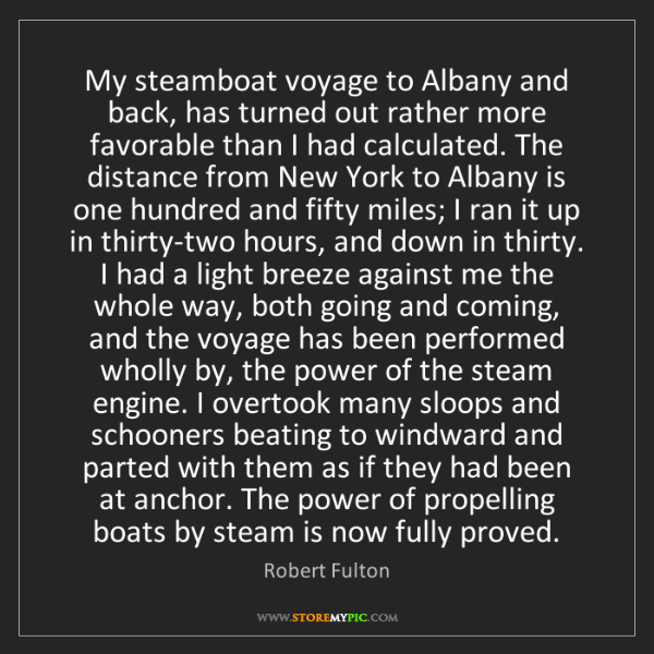 Robert Fulton: My steamboat voyage to Albany and back, has turned out...