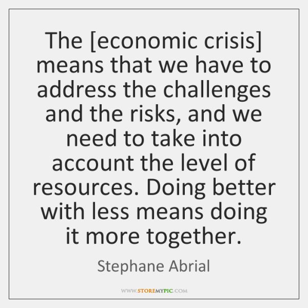 The [economic crisis] means that we have to address the challenges and ...