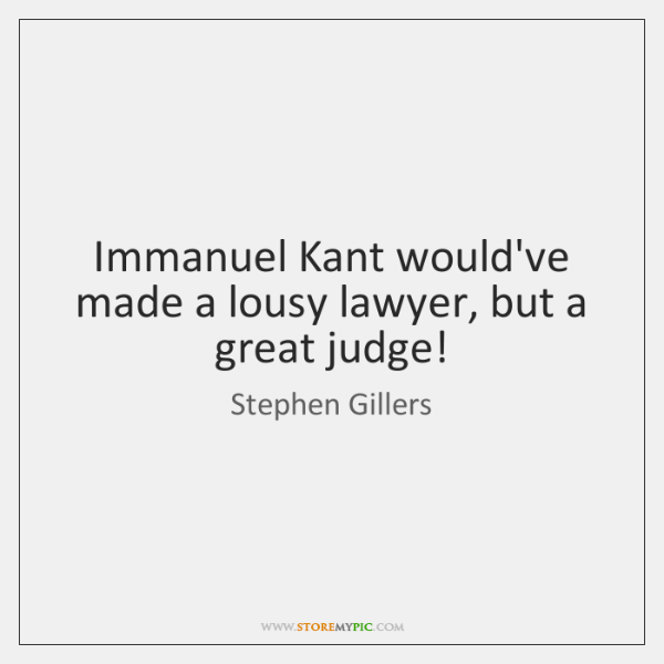 Immanuel Kant would've made a lousy lawyer, but a great judge!