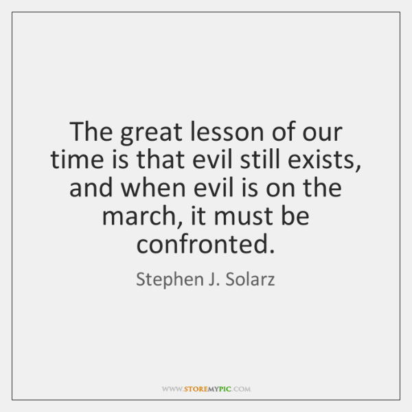 The great lesson of our time is that evil still exists, and ...