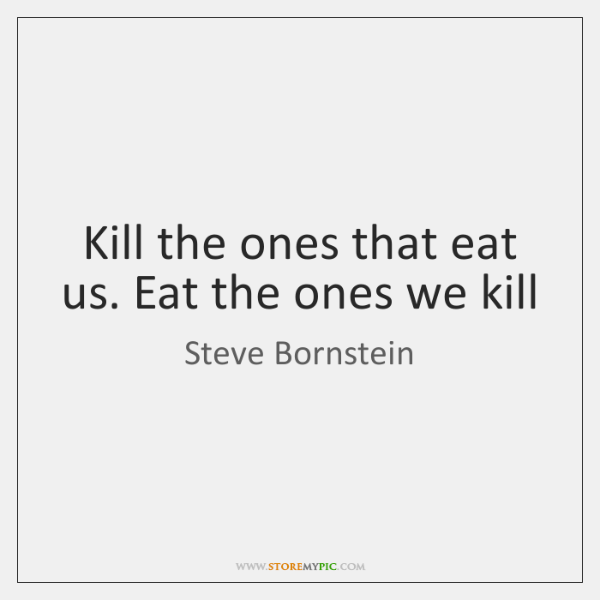 Kill the ones that eat us. Eat the ones we kill