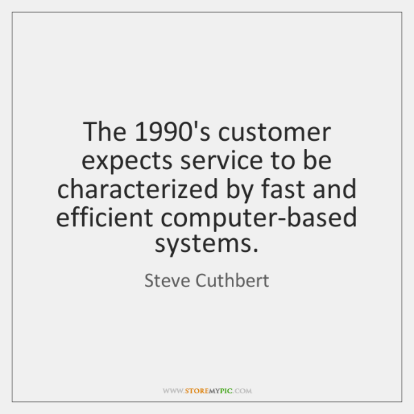 The 1990's customer expects service to be characterized by fast and efficient ...