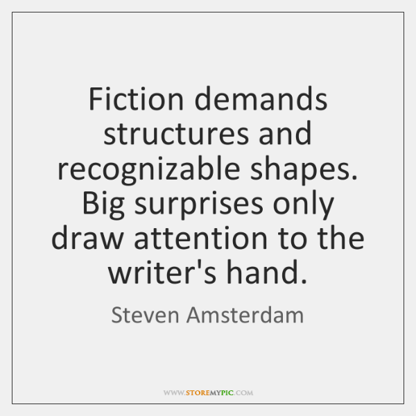 Fiction demands structures and recognizable shapes. Big surprises only draw attention to ...