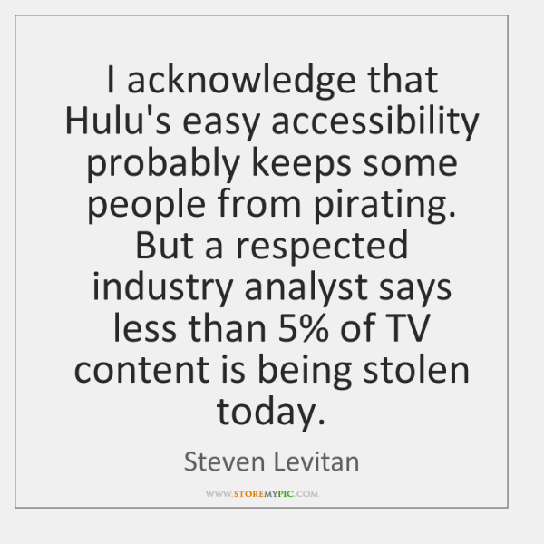 I acknowledge that Hulu's easy accessibility probably keeps some people from pirating. ...