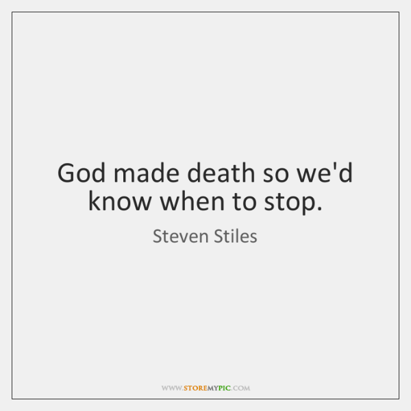 God made death so we'd know when to stop.
