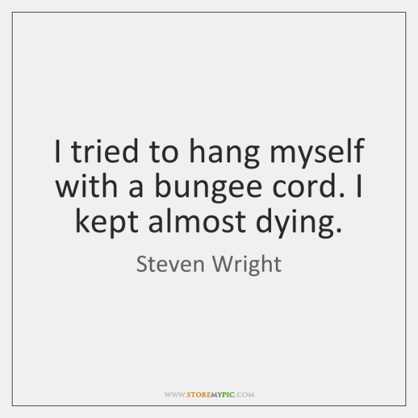 I tried to hang myself with a bungee cord. I kept almost ...