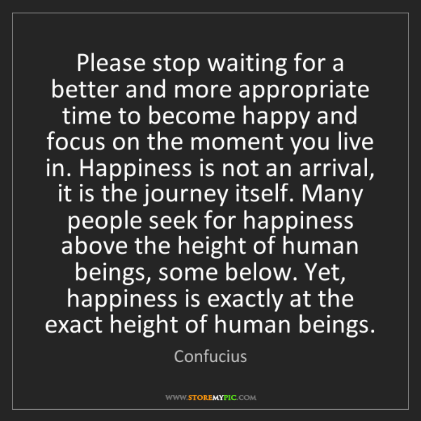 Confucius: Please stop waiting for a better and more appropriate...