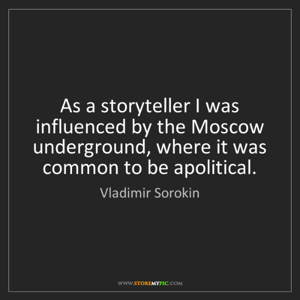 Vladimir Sorokin: As a storyteller I was influenced by the Moscow underground,...