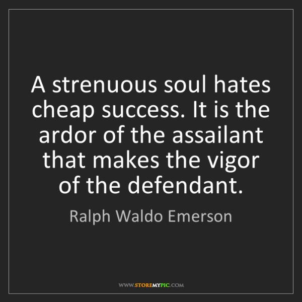 Ralph Waldo Emerson: A strenuous soul hates cheap success. It is the ardor...