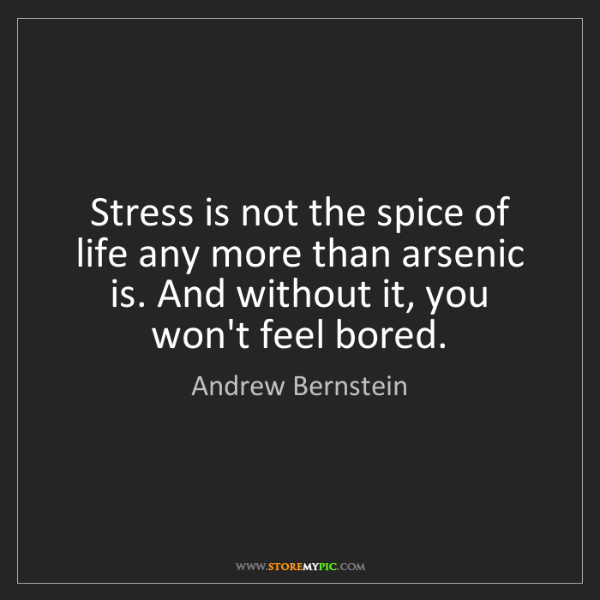 Andrew Bernstein: Stress is not the spice of life any more than arsenic...