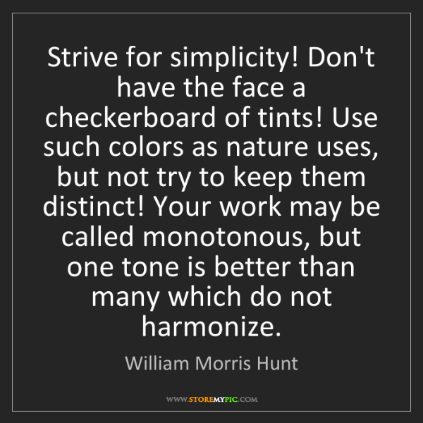 William Morris Hunt: Strive for simplicity! Don't have the face a checkerboard...